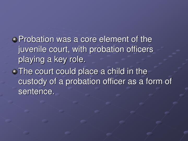 Probation was a core element of the juvenile court, with probation officers playing a key role.