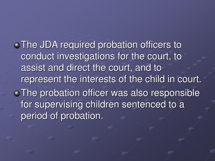 The JDA required probation officers to conduct investigations for the court, to assist and direct the court, and to represent the interests of the child in court.