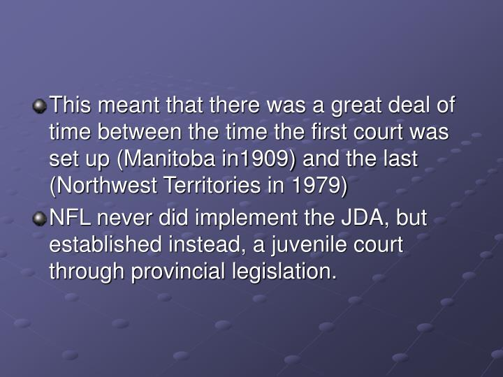 This meant that there was a great deal of time between the time the first court was set up (Manitoba in1909) and the last (Northwest Territories in 1979)