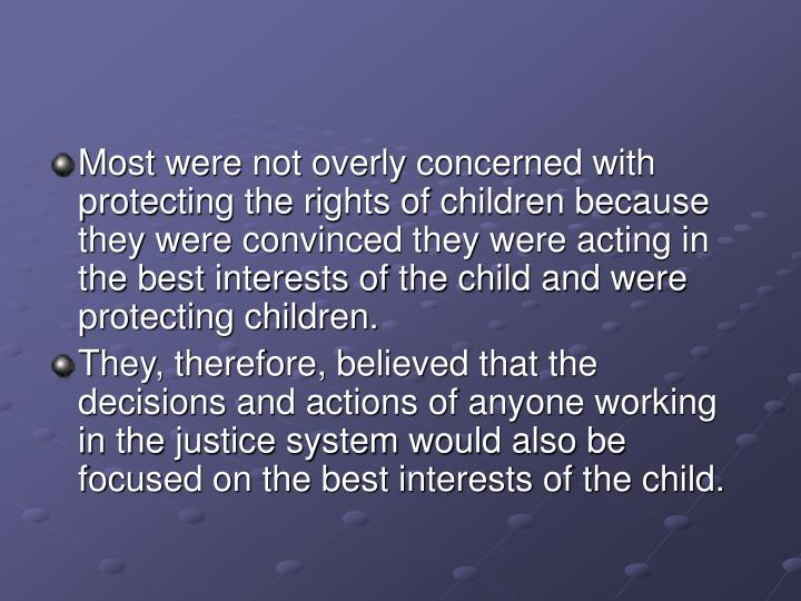 Most were not overly concerned with protecting the rights of children because they were convinced they were acting in the best interests of the child and were protecting children.