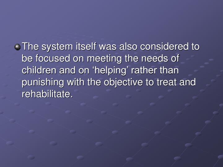The system itself was also considered to be focused on meeting the needs of children and on 'helping' rather than punishing with the objective to treat and rehabilitate.