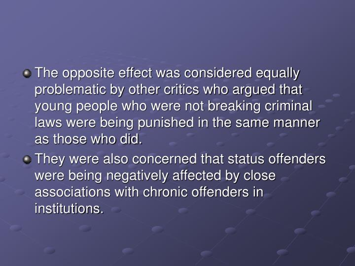 The opposite effect was considered equally problematic by other critics who argued that young people who were not breaking criminal laws were being punished in the same manner as those who did.