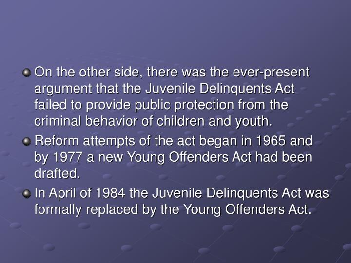 On the other side, there was the ever-present argument that the Juvenile Delinquents Act failed to provide public protection from the criminal behavior of children and youth.