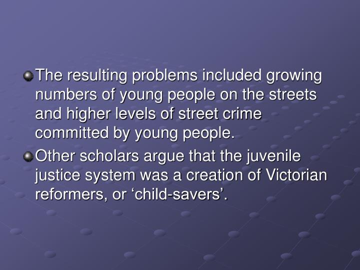 The resulting problems included growing numbers of young people on the streets and higher levels of street crime committed by young people.