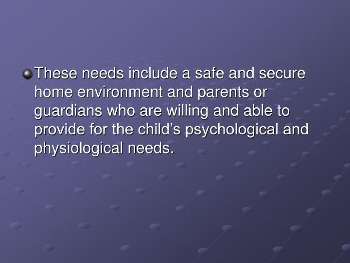 These needs include a safe and secure home environment and parents or guardians who are willing and able to provide for the child's psychological and physiological needs.