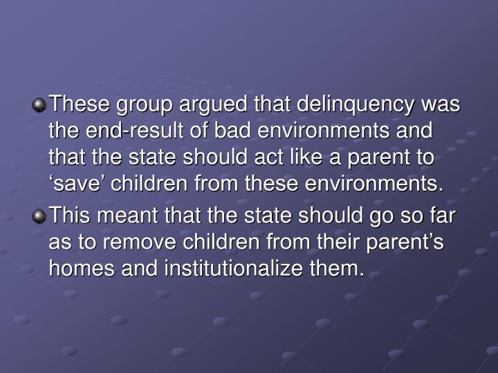 These group argued that delinquency was the end-result of bad environments and that the state should act like a parent to 'save' children from these environments.