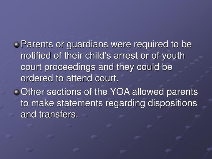 Parents or guardians were required to be notified of their child's arrest or of youth court proceedings and they could be ordered to attend court.