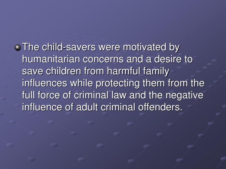 The child-savers were motivated by humanitarian concerns and a desire to save children from harmful family influences while protecting them from the full force of criminal law and the negative influence of adult criminal offenders.