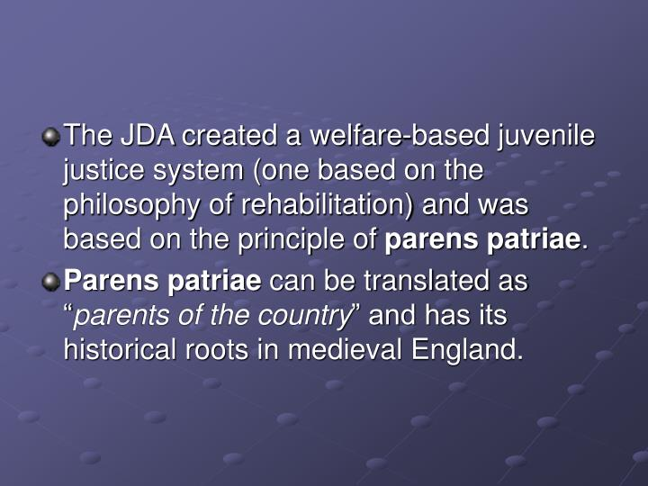 The JDA created a welfare-based juvenile justice system (one based on the philosophy of rehabilitation) and was based on the principle of