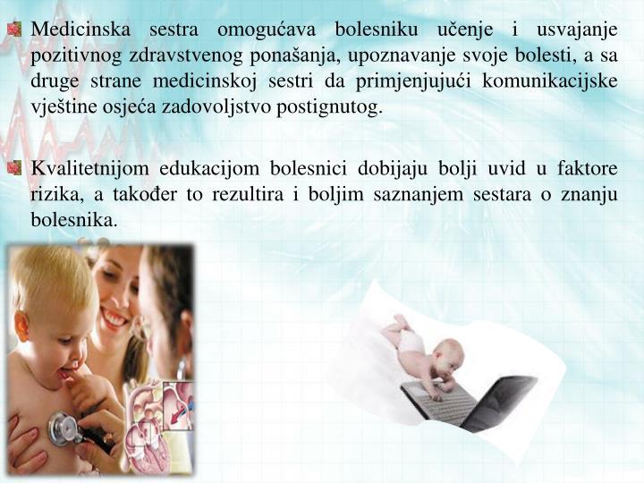 Medicinska sestra omogućava bolesniku učenje i usvajanje pozitivnog zdravstvenog ponašanja, upoznavanje svoje bolesti, a sa druge strane medicinskoj sestri da primjenjujući komunikacijske vještine osjeća zadovoljstvo postignutog.