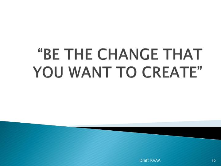 """BE THE CHANGE THAT YOU WANT TO CREATE"""