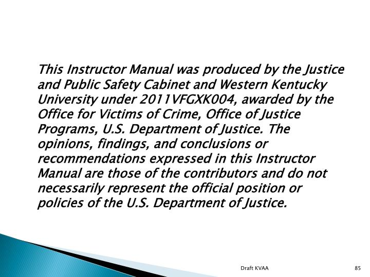 This Instructor Manual was produced by the Justice and Public Safety Cabinet and Western Kentucky University under 2011VFGXK004, awarded by the Office for Victims of Crime, Office of Justice Programs, U.S. Department of Justice. The opinions, findings, and conclusions or recommendations expressed in this Instructor Manual are those of the contributors and do not necessarily represent the official position or policies of the U.S. Department of Justice.
