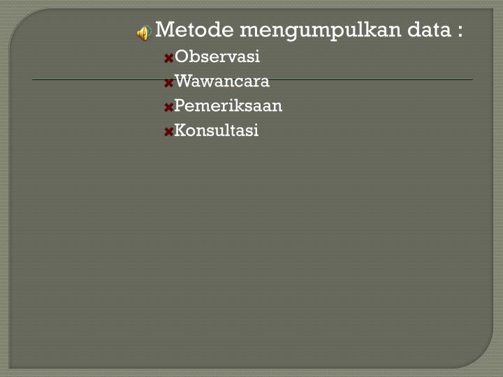 Metode mengumpulkan data :