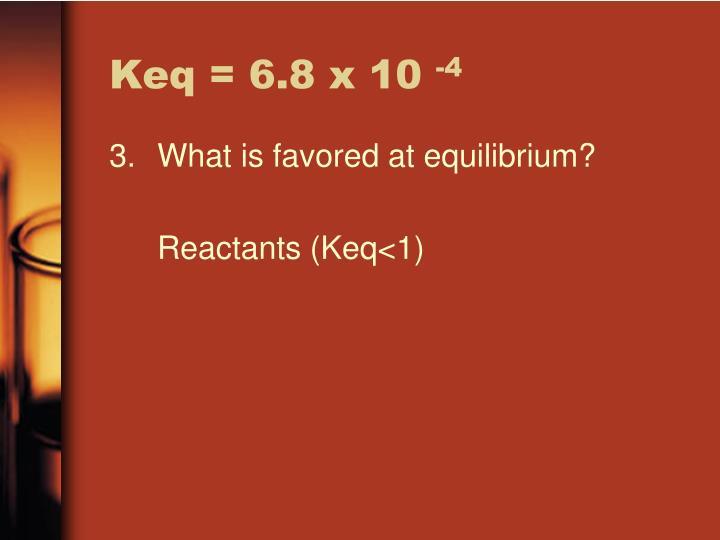 Keq = 6.8 x 10