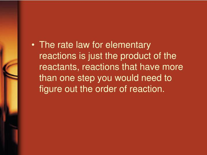 The rate law for elementary reactions is just the product of the reactants, reactions that have more than one step you would need to figure out the order of reaction.