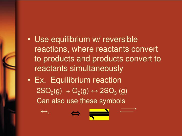 Use equilibrium w/ reversible reactions, where reactants convert to products and products convert to reactants simultaneously