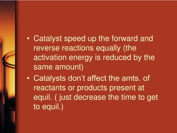 Catalyst speed up the forward and reverse reactions equally (the activation energy is reduced by the same amount)