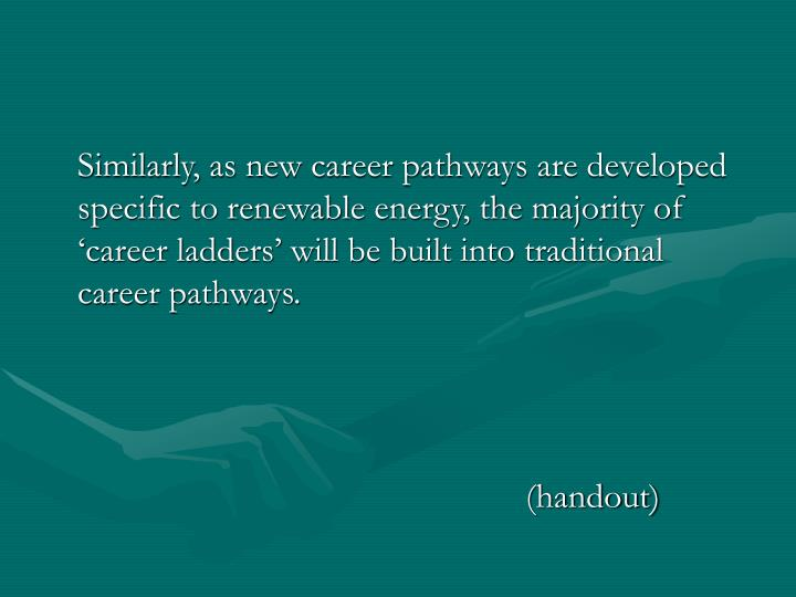 Similarly, as new career pathways are developed specific to renewable energy, the majority of 'career ladders' will be built into traditional career pathways.