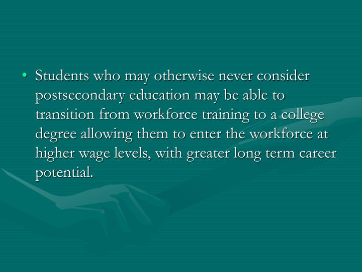 Students who may otherwise never consider postsecondary education may be able to transition from workforce training to a college degree allowing them to enter the workforce at higher wage levels, with greater long term career potential.