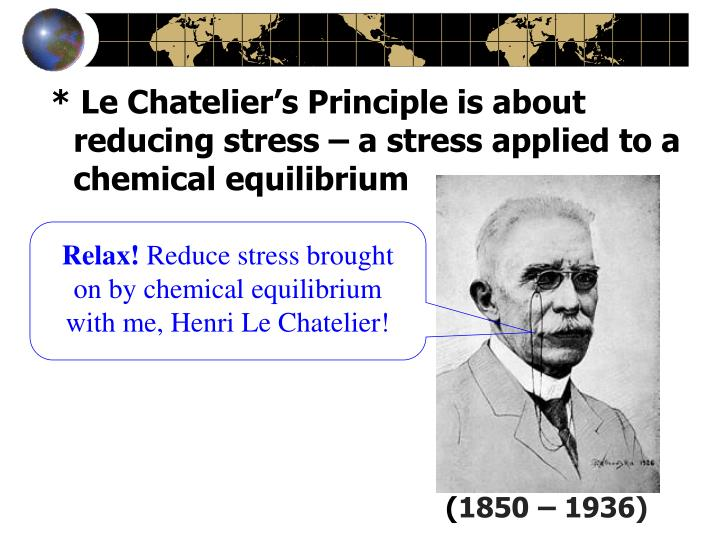 * Le Chatelier's Principle is about reducing stress – a stress applied to a chemical equilibrium