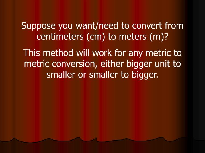 Suppose you want/need to convert from centimeters (cm) to meters (m)?