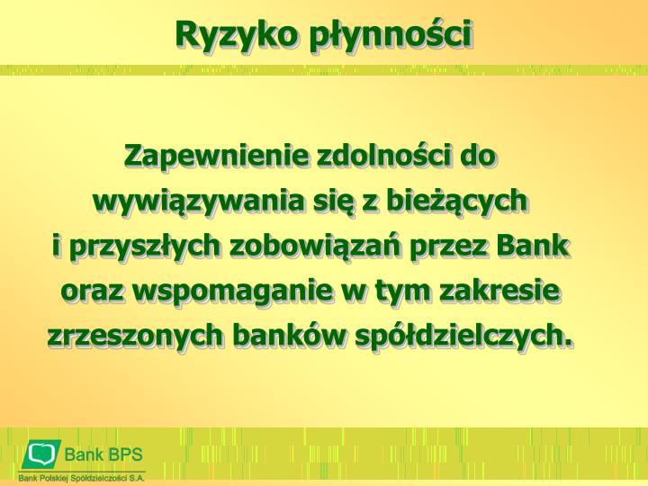 Zapewnienie zdolności do wywiązywania się z bieżących                   i przyszłych zobowiązań przez Bank  oraz wspomaganie w tym zakresie zrzeszonych banków spółdzielczych.