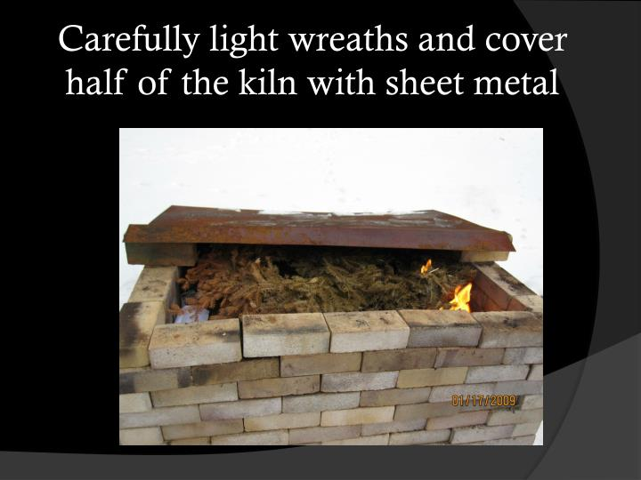 Carefully light wreaths and cover half of the kiln with sheet metal