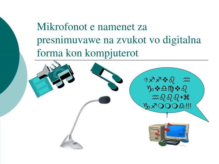 Mikrofonot e namenet za presnimuvawe na zvukot vo digitalna forma kon kompjuterot