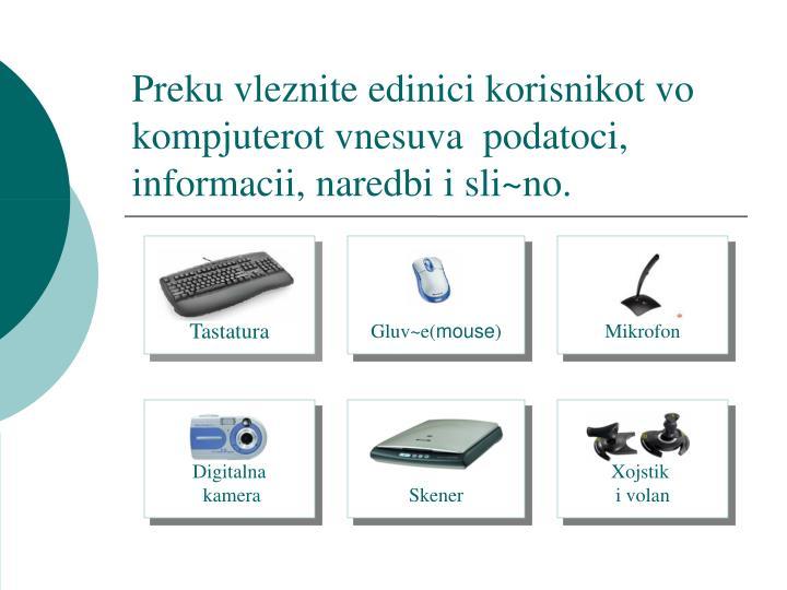 Preku vleznite edinici korisnikot vo kompjuterot vnesuva  podatoci, informacii, naredbi i sli~no.