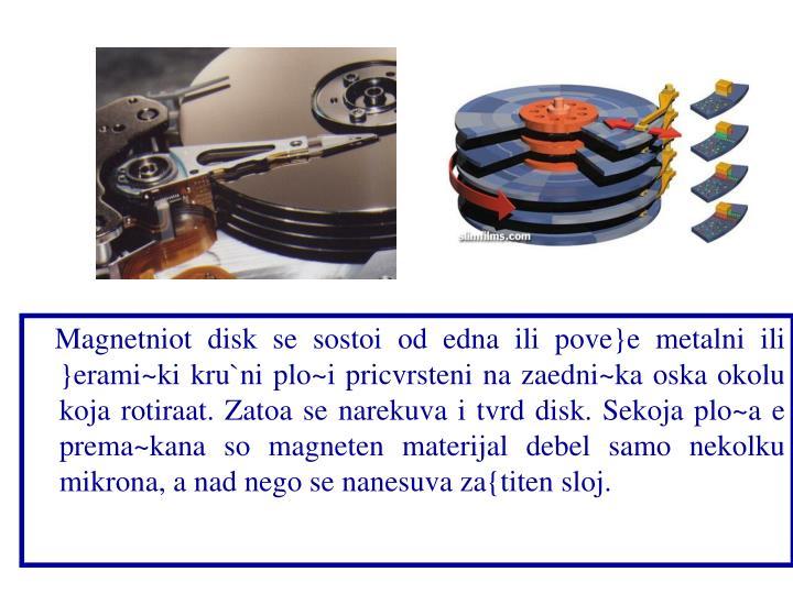 Magnetniot disk se sostoi od edna ili pove}e metalni ili }erami~ki kru`ni plo~i pricvrsteni na zaedni~ka oska okolu koja rotiraat. Zatoa se narekuva i tvrd disk. Sekoja plo~a e prema~kana so magneten materijal debel samo nekolku mikrona, a nad nego se nanesuva za{titen sloj.