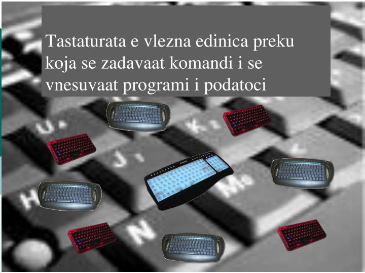 Tastaturata e vlezna edinica preku koja se zadavaat komandi i se vnesuvaat programi i podatoci