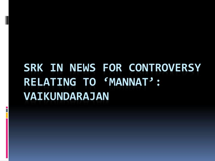 Srk in news for controversy relating to mannat vaikundarajan
