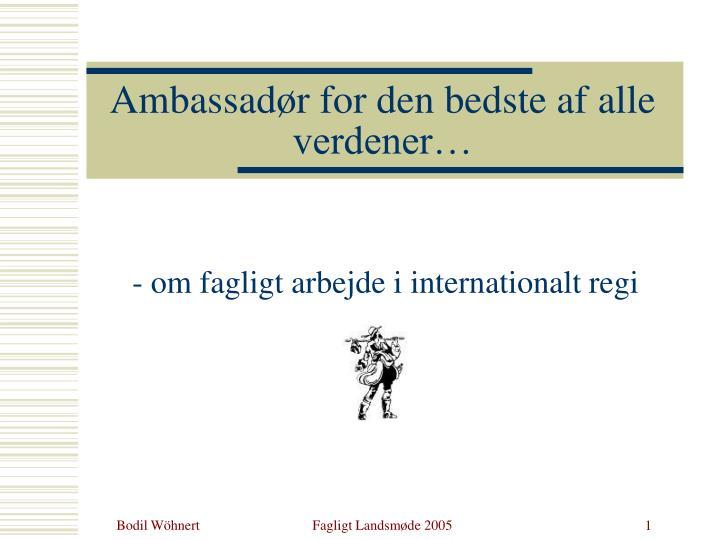 Ambassadør for den bedste af alle verdener…
