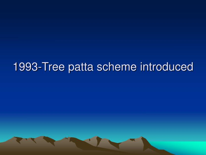 1993-Tree patta scheme introduced