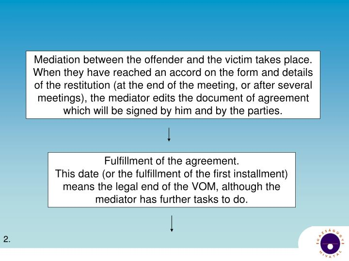 Mediation between the offender and the victim takes place. When they have reached an accord on the form and details of the restitution (at the end of the meeting, or after several meetings), the mediator edits the document of agreement which will be signed by him and by the parties.