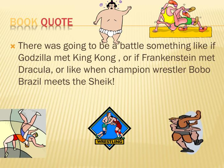 There was going to be a battle something like if Godzilla met King Kong , or if Frankenstein met Dracula, or like when champion wrestler Bobo Brazil meets the Sheik!