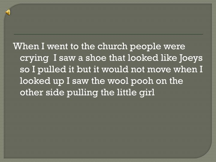 When I went to the church people were crying  I saw a shoe that looked like Joeys so I pulled it but it would not move when I looked up I saw the wool pooh on the other side pulling the little girl