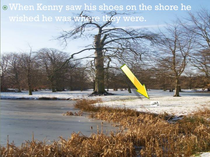 When Kenny saw his shoes on the shore he wished he was where they were.