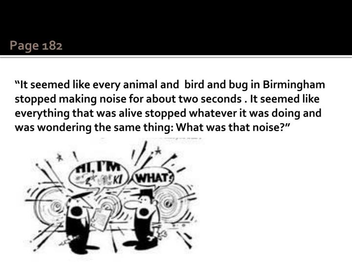 """It seemed like every animal and  bird and bug in Birmingham stopped making noise for about two seconds . It seemed like everything that was alive stopped whatever it was doing and was wondering the same thing: What was that noise?"""