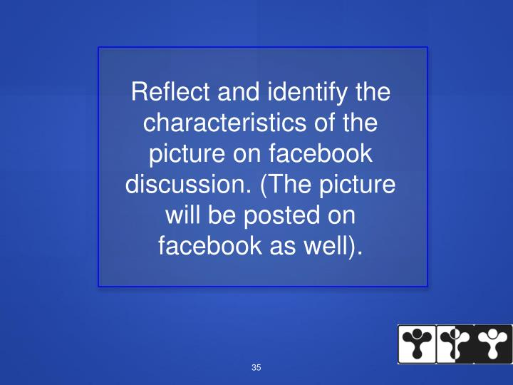 Reflect and identify the characteristics of the picture on facebook discussion. (The picture will be posted on facebook as well).
