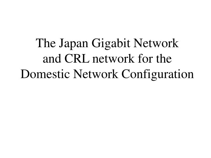 The japan gigabit network and crl network for the domestic network configuration