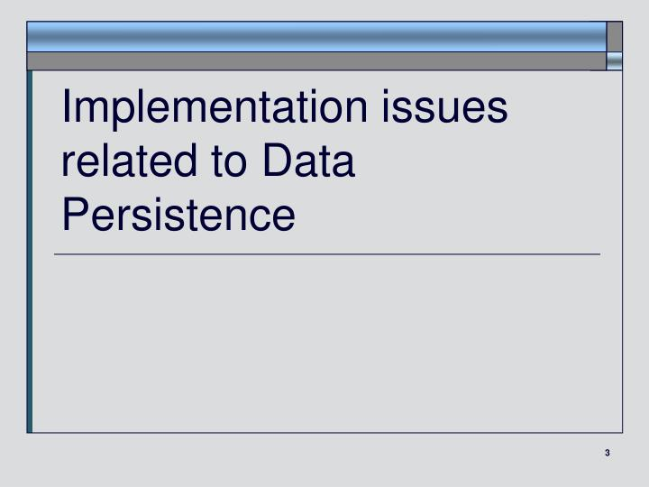 Implementation issues related to Data Persistence