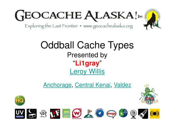 Oddball cache types presented by li1gray leroy willis anchorage central kenai valdez