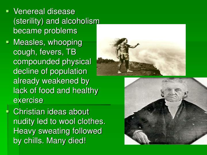 Venereal disease (sterility) and alcoholism became problems