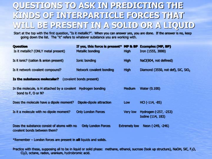 QUESTIONS TO ASK IN PREDICTING THE KINDS OF INTERPARTICLE FORCES THAT WILL BE PRESENT IN A SOLID OR A LIQUID
