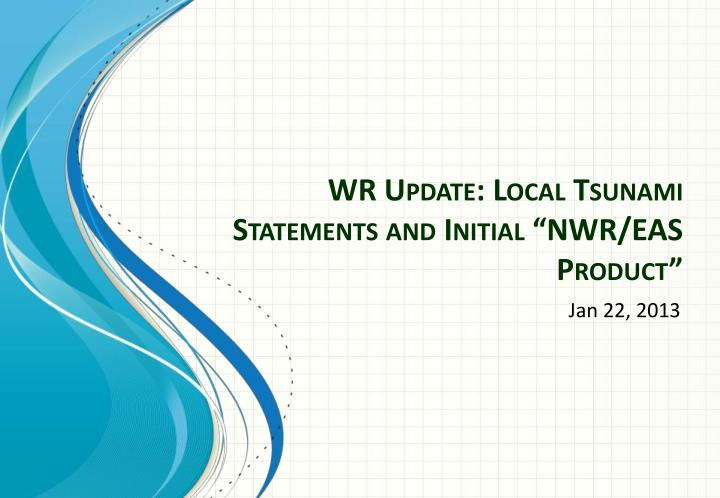 "WR Update: Local Tsunami Statements and Initial ""NWR/EAS Product"""