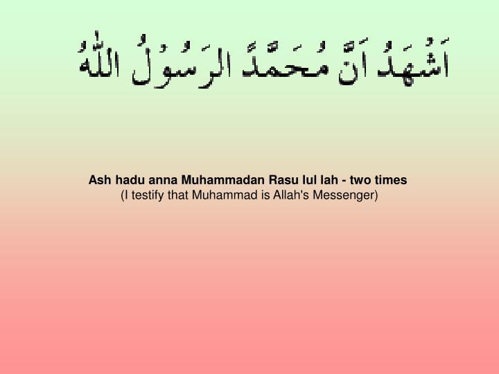 Ash hadu anna Muhammadan Rasu lul lah - two times