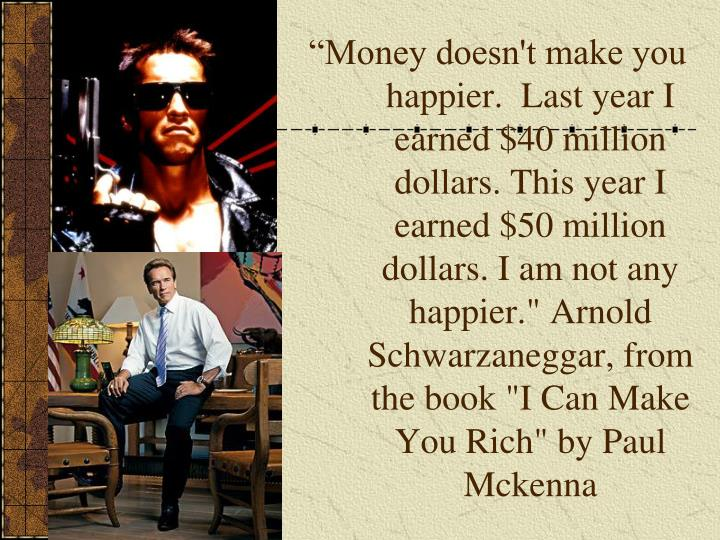 "Money doesn't make you happier.  Last year I earned $40 million dollars. This year I earned $50 million dollars. I am not any happier."" Arnold Schwarzaneggar, from the book ""I Can Make You Rich"" by Paul Mckenna"