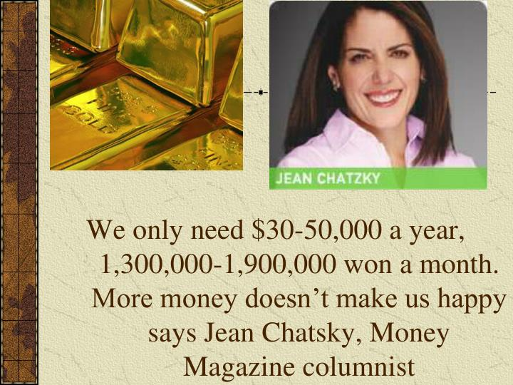 We only need $30-50,000 a year, 1,300,000-1,900,000 won a month.  More money doesnt make us happy says Jean Chatsky, Money Magazine columnist