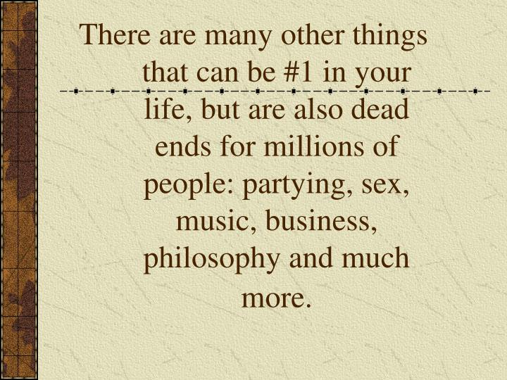 There are many other things that can be #1 in your life, but are also dead ends for millions of people: partying, sex, music, business, philosophy and much more.